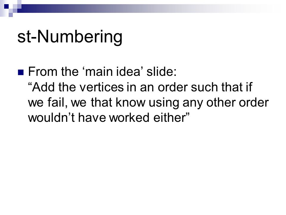 st-Numbering From the 'main idea' slide: Add the vertices in an order such that if we fail, we that know using any other order wouldn't have worked either