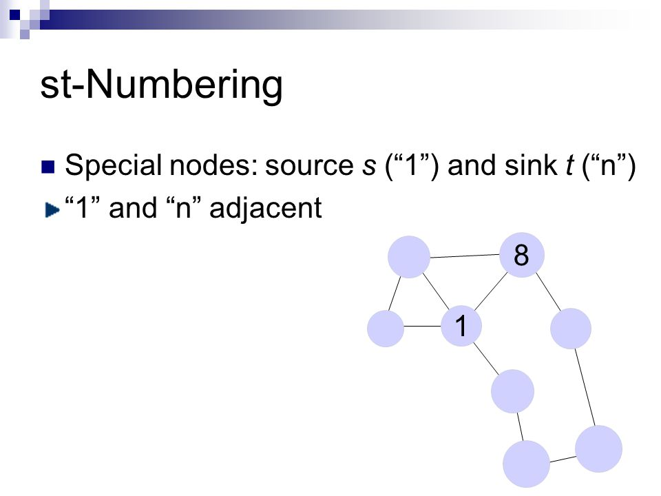 st-Numbering Special nodes: source s ( 1 ) and sink t ( n ) 1 and n adjacent 1 8