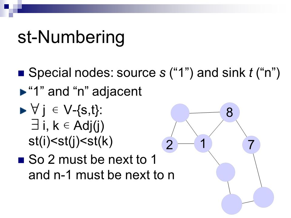 st-Numbering Special nodes: source s ( 1 ) and sink t ( n ) 1 and n adjacent j V-{s,t}: i, k Adj(j) st(i)<st(j)<st(k) So 2 must be next to 1 and n-1 must be next to n 2 7 1 8