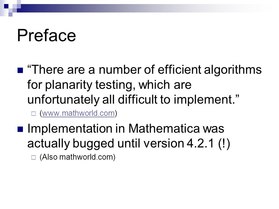 Preface There are a number of efficient algorithms for planarity testing, which are unfortunately all difficult to implement.  (www.mathworld.com)www.mathworld.com Implementation in Mathematica was actually bugged until version 4.2.1 (!)  (Also mathworld.com)