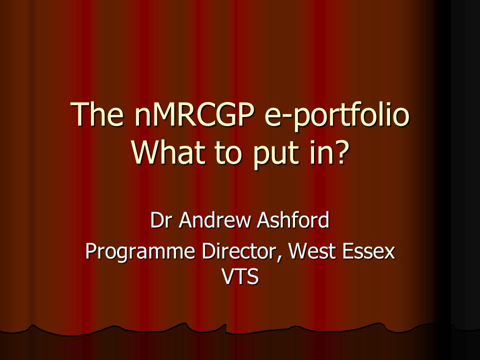 The nMRCGP e-portfolio What to put in? Dr Andrew Ashford Programme Director, West Essex VTS