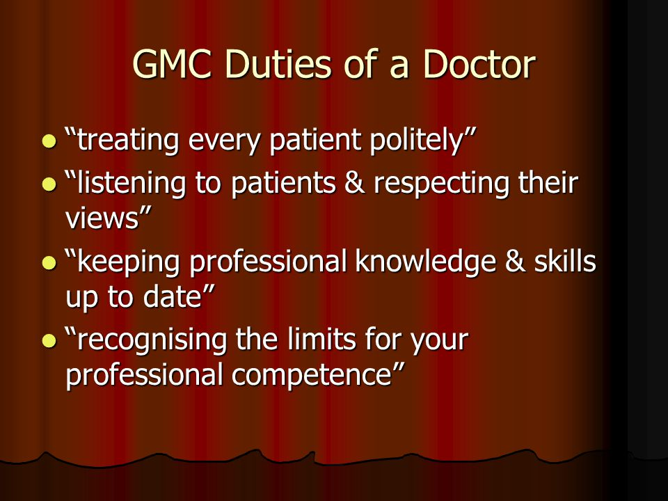 GMC Duties of a Doctor treating every patient politely treating every patient politely listening to patients & respecting their views listening to patients & respecting their views keeping professional knowledge & skills up to date keeping professional knowledge & skills up to date recognising the limits for your professional competence recognising the limits for your professional competence
