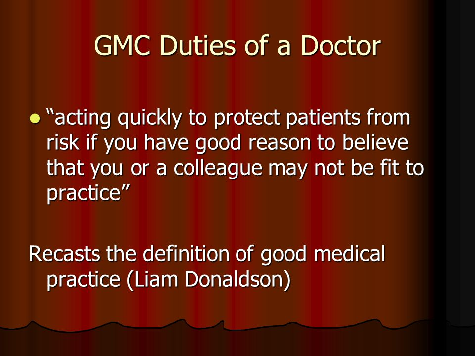 GMC Duties of a Doctor acting quickly to protect patients from risk if you have good reason to believe that you or a colleague may not be fit to practice acting quickly to protect patients from risk if you have good reason to believe that you or a colleague may not be fit to practice Recasts the definition of good medical practice (Liam Donaldson)