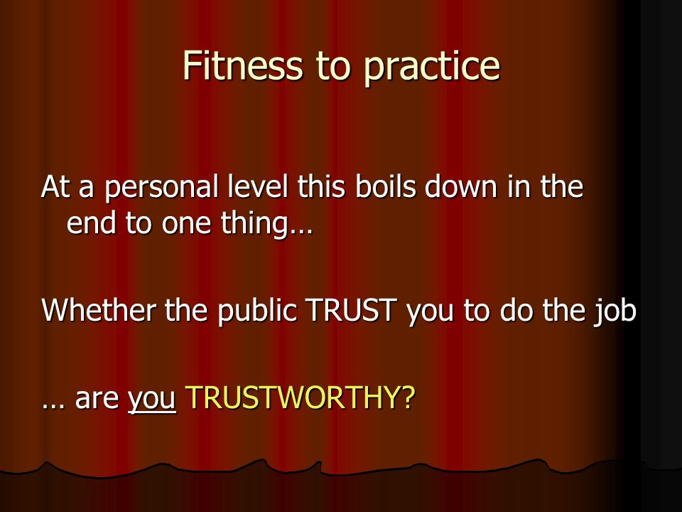 Fitness to practice At a personal level this boils down in the end to one thing… Whether the public TRUST you to do the job … are you TRUSTWORTHY?