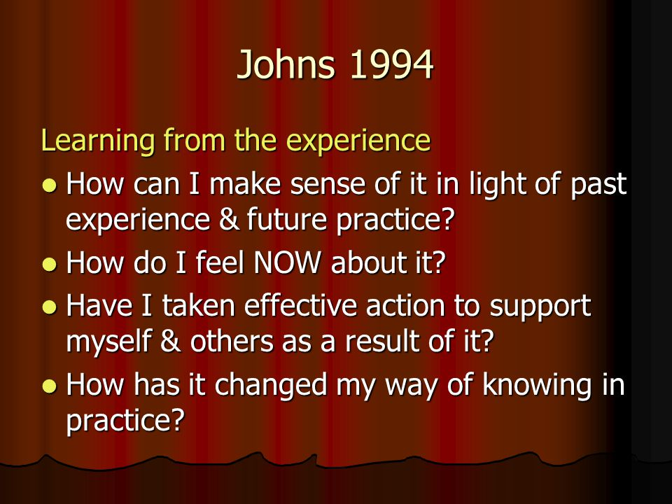 Johns 1994 Learning from the experience How can I make sense of it in light of past experience & future practice.