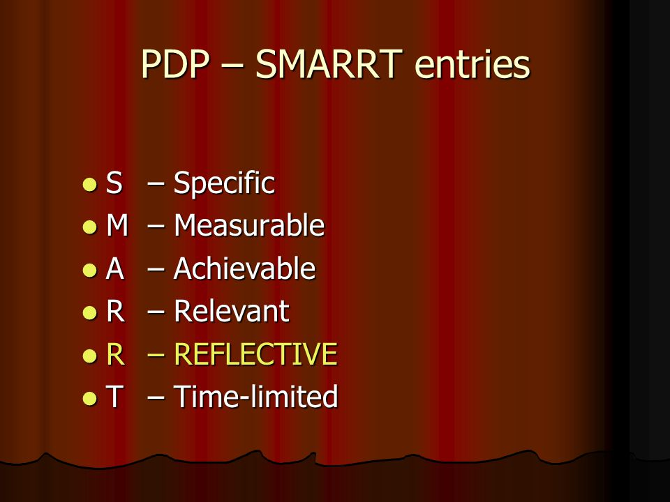 PDP – SMARRT entries S – Specific S – Specific M – Measurable M – Measurable A – Achievable A – Achievable R – Relevant R – Relevant R – REFLECTIVE R – REFLECTIVE T – Time-limited T – Time-limited