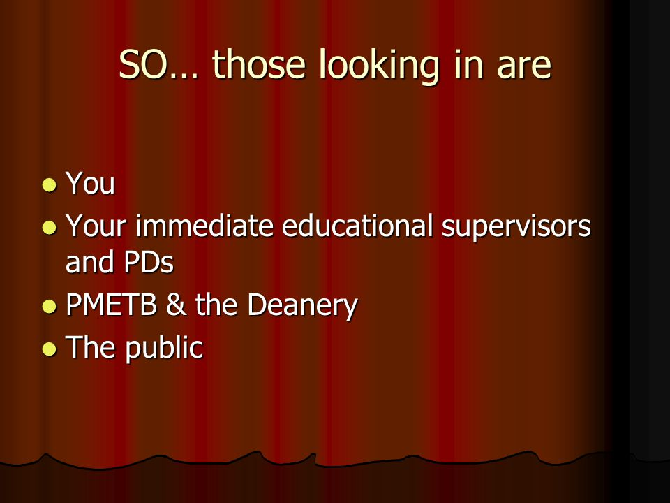 SO… those looking in are You You Your immediate educational supervisors and PDs Your immediate educational supervisors and PDs PMETB & the Deanery PMETB & the Deanery The public The public