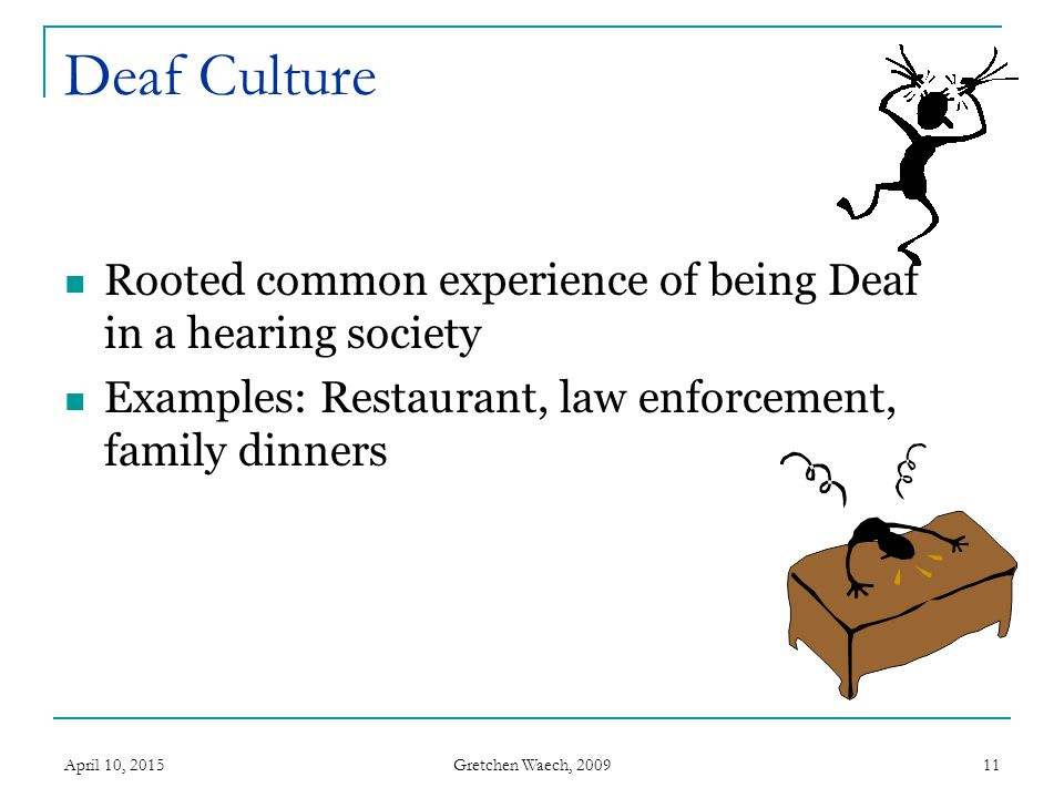 Gretchen Waech, 2009 April 10, 201511 Deaf Culture Rooted common experience of being Deaf in a hearing society Examples: Restaurant, law enforcement,