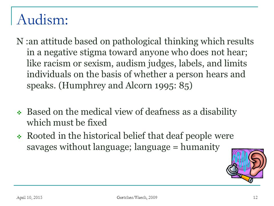 Gretchen Waech, 2009 Audism: April 10, 201512 N :an attitude based on pathological thinking which results in a negative stigma toward anyone who does