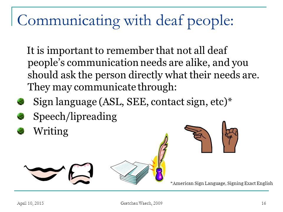 Gretchen Waech, 2009 April 10, 201516 Communicating with deaf people: It is important to remember that not all deaf people's communication needs are a