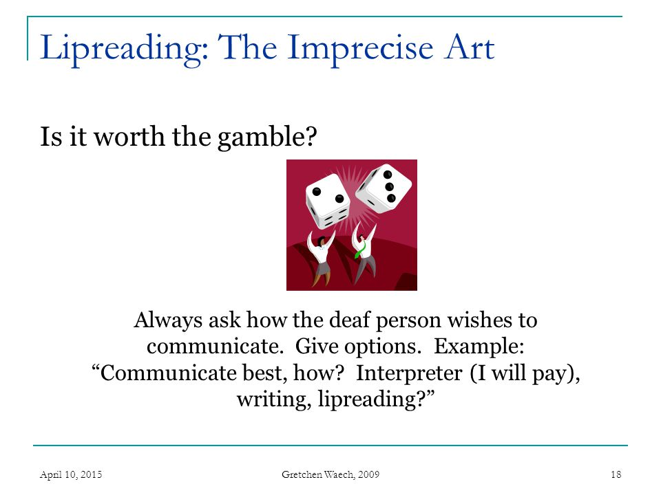 Gretchen Waech, 2009 Lipreading: The Imprecise Art Is it worth the gamble? April 10, 201518 Always ask how the deaf person wishes to communicate. Give