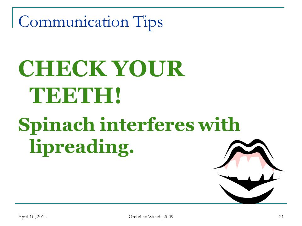 Gretchen Waech, 2009 April 10, 201521 Communication Tips CHECK YOUR TEETH! Spinach interferes with lipreading.