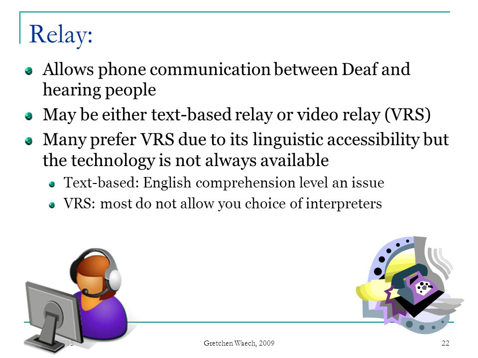 Gretchen Waech, 2009 April 10, 201522 Relay: Allows phone communication between Deaf and hearing people May be either text-based relay or video relay