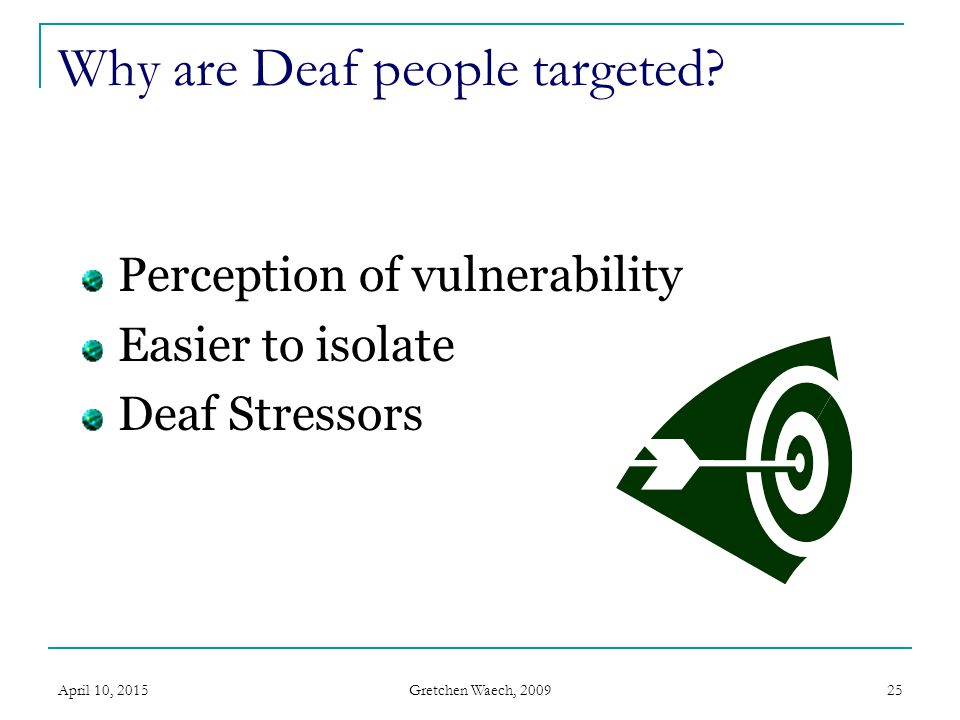 Gretchen Waech, 2009 April 10, 201525 Why are Deaf people targeted? Perception of vulnerability Easier to isolate Deaf Stressors