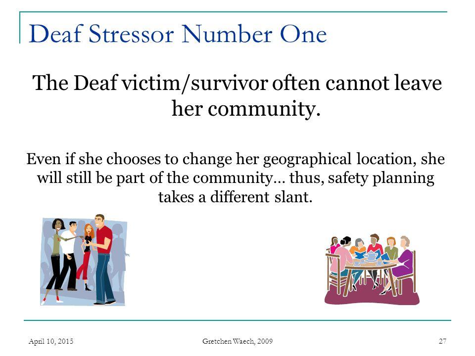 Gretchen Waech, 2009 April 10, 201527 Deaf Stressor Number One The Deaf victim/survivor often cannot leave her community. Even if she chooses to chang