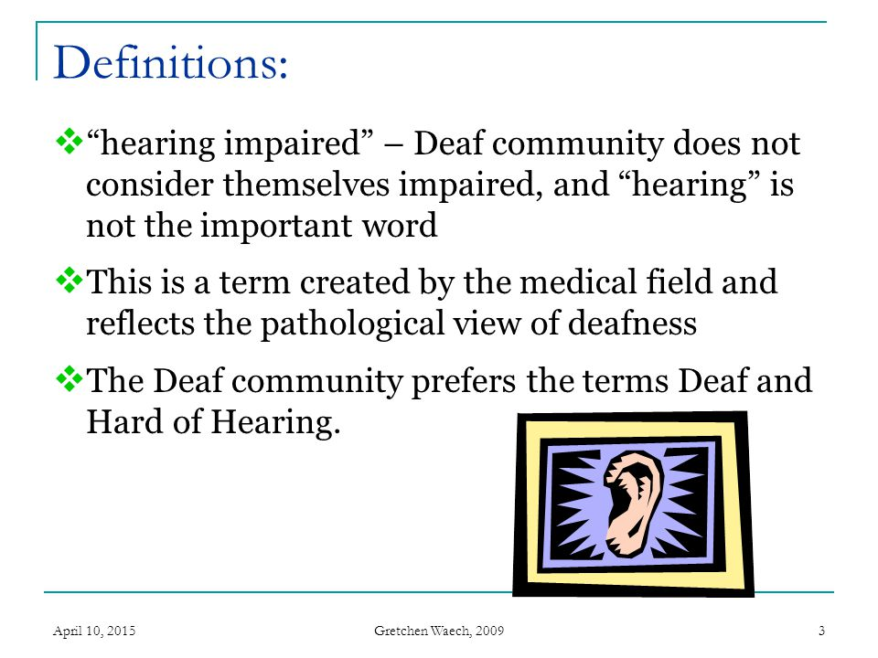 """Gretchen Waech, 2009 April 10, 20153 Definitions:  """"hearing impaired"""" – Deaf community does not consider themselves impaired, and """"hearing"""" is not th"""