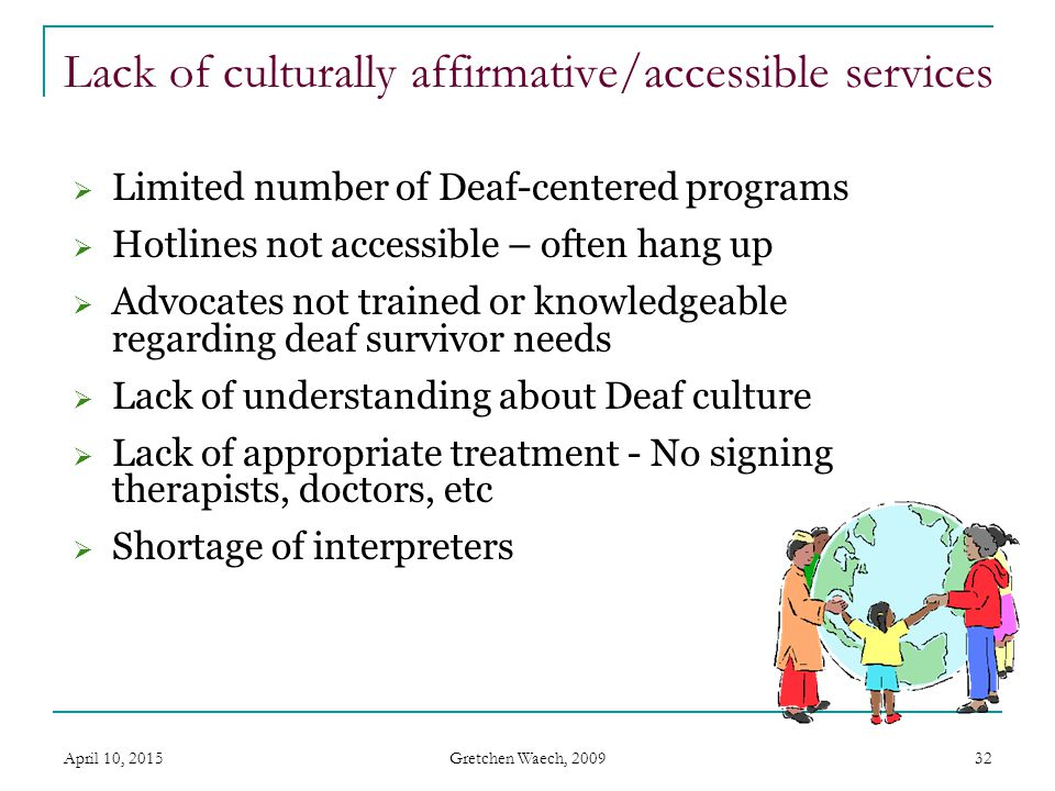Gretchen Waech, 2009 April 10, 201532 Lack of culturally affirmative/accessible services  Limited number of Deaf-centered programs  Hotlines not acc