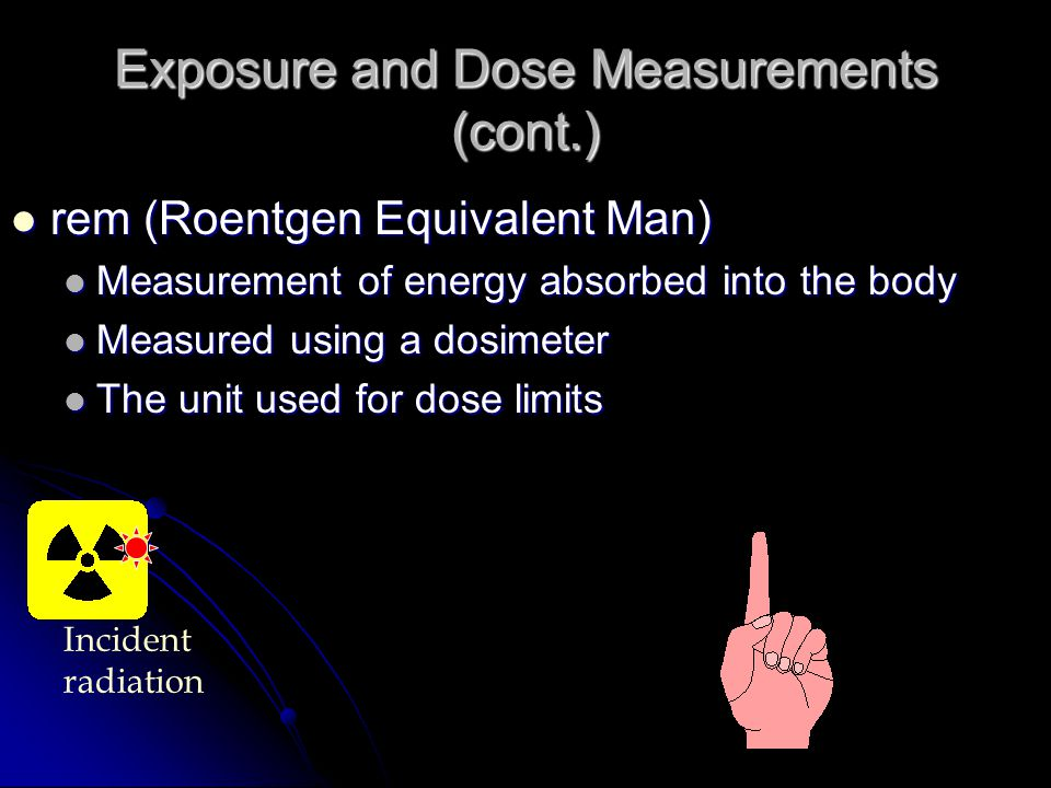 Exposure and Dose Measurements (cont.) rad (Radiation Absorbed Dose) rad (Radiation Absorbed Dose) A measure of the energy transferred to the medium A measure of the energy transferred to the medium Not a unit you have to know Not a unit you have to know Incident radiation