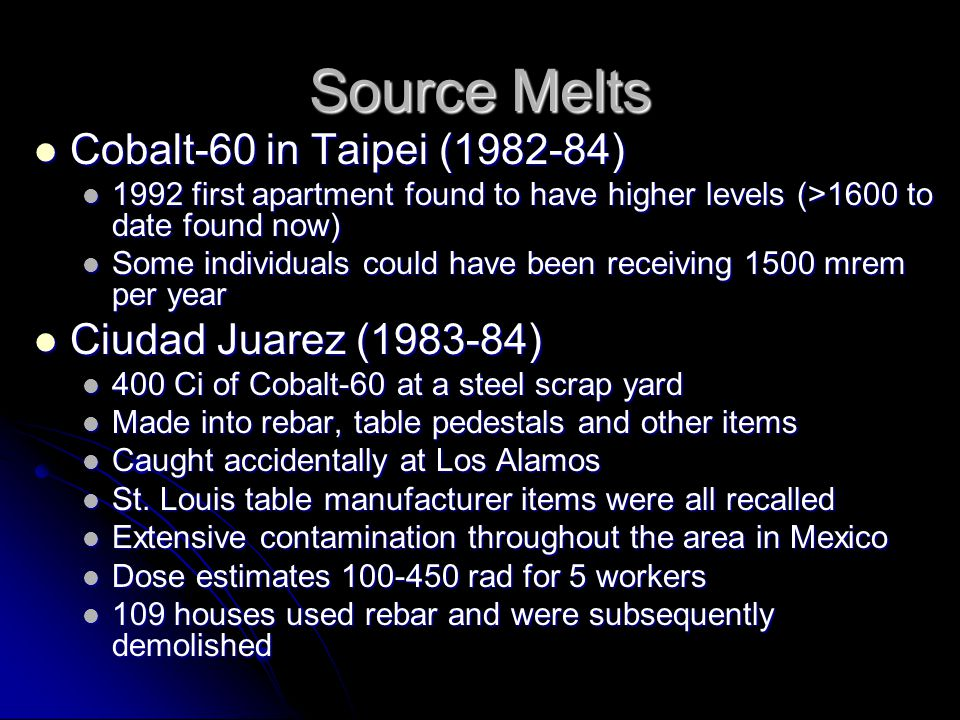 Stolen Sources Radiothermal generators Radiothermal generators Contain 35 kCi of Sr-90 Contain 35 kCi of Sr-90 Produces 230 W of heat, 1000 R/hr @ 2-5 cm Produces 230 W of heat, 1000 R/hr @ 2-5 cm Several stolen in former USSR states Several stolen in former USSR states 4 known incidents resulting in at least 3 deaths and 12 injuries 4 known incidents resulting in at least 3 deaths and 12 injuries Tammiku, Estonia (1994) Tammiku, Estonia (1994) Stolen Cs-137 source, 2 injured and 1 took home Stolen Cs-137 source, 2 injured and 1 took home Individual began to feel sick and died within 2 weeks (400 rem, 183 krem to thigh) Individual began to feel sick and died within 2 weeks (400 rem, 183 krem to thigh) Other two had around 100 rem Other two had around 100 rem Stepson found source and him and three others were injured (360 rem to stepson, loss of fingers on one hand), killed dog that slept near source Stepson found source and him and three others were injured (360 rem to stepson, loss of fingers on one hand), killed dog that slept near source Grozny, Chechnya (1999) Grozny, Chechnya (1999) Six individuals stole several rods each containing 27 kCi of Co- 60, one handling died within 30 minutes Six individuals stole several rods each containing 27 kCi of Co- 60, one handling died within 30 minutes Two others died, three others injured Two others died, three others injured