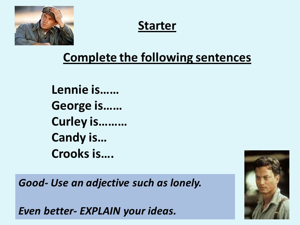 Starter Complete the following sentences Lennie is…… George is…… Curley is……… Candy is… Crooks is….