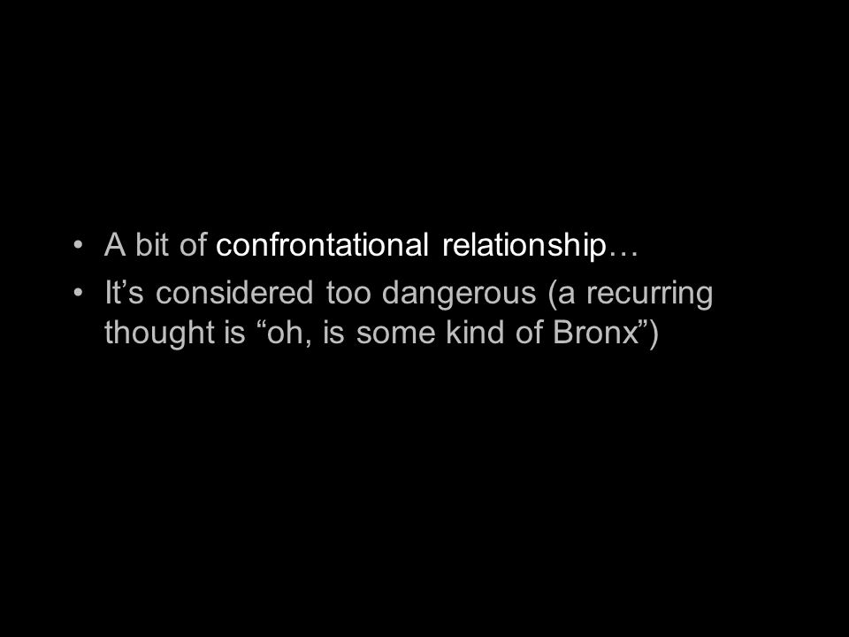 A bit of confrontational relationship… It's considered too dangerous (a recurring thought is oh, is some kind of Bronx )