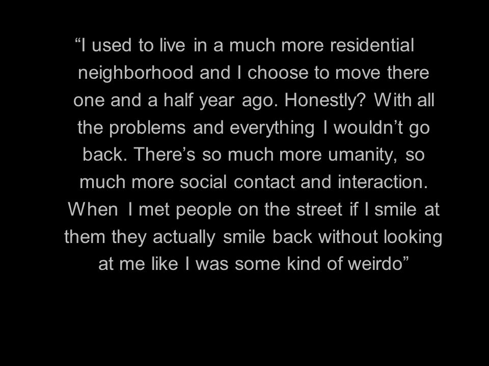 I used to live in a much more residential neighborhood and I choose to move there one and a half year ago.