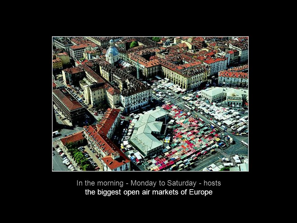 In the morning - Monday to Saturday - hosts the biggest open air markets of Europe