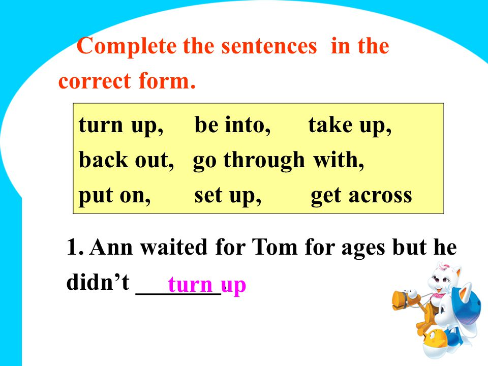 Complete the sentences in the correct form. turn up, be into, take up, back out, go through with, put on, set up, get across 1. Ann waited for Tom for