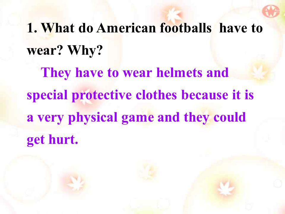 1. What do American footballs have to wear? Why? They have to wear helmets and special protective clothes because it is a very physical game and they