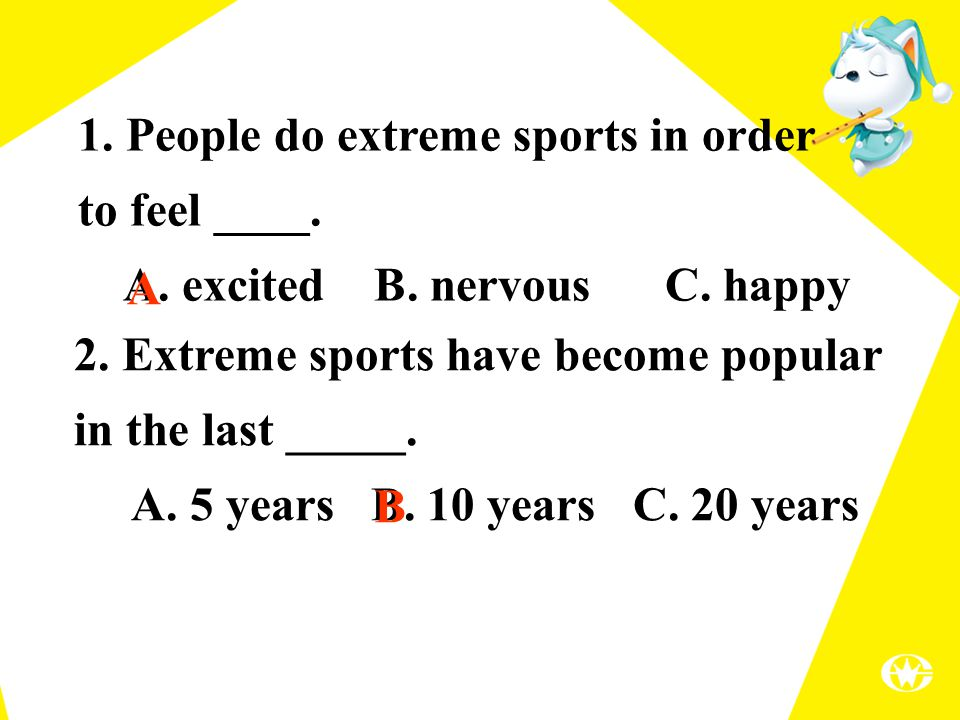 2. Extreme sports have become popular in the last _____. A. 5 years B. 10 years C. 20 years 1. People do extreme sports in order to feel ____. A. exci