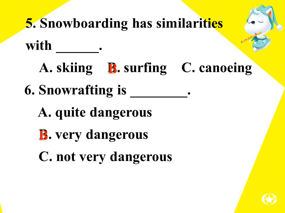 5. Snowboarding has similarities with ______. A. skiing B. surfing C. canoeing 6. Snowrafting is ________. A. quite dangerous B. very dangerous C. not