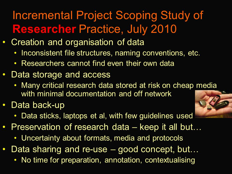 Incremental Project Scoping Study of Researcher Practice, July 2010 Creation and organisation of data Inconsistent file structures, naming conventions, etc.
