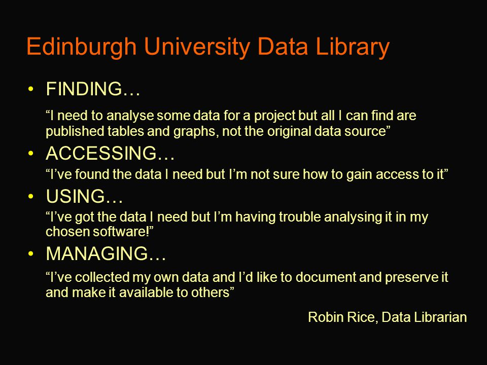 Edinburgh University Data Library FINDING… I need to analyse some data for a project but all I can find are published tables and graphs, not the original data source ACCESSING… I've found the data I need but I'm not sure how to gain access to it USING… I've got the data I need but I'm having trouble analysing it in my chosen software! MANAGING… I've collected my own data and I'd like to document and preserve it and make it available to others Robin Rice, Data Librarian