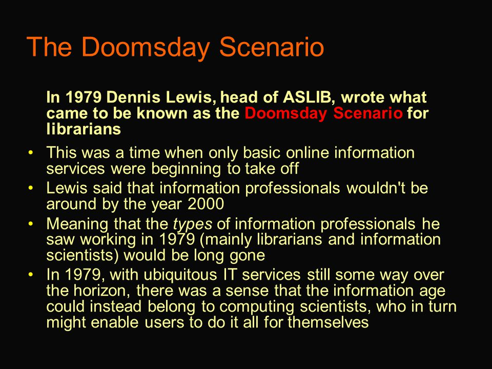 The Doomsday Scenario In 1979 Dennis Lewis, head of ASLIB, wrote what came to be known as the Doomsday Scenario for librarians This was a time when only basic online information services were beginning to take off Lewis said that information professionals wouldn t be around by the year 2000 Meaning that the types of information professionals he saw working in 1979 (mainly librarians and information scientists) would be long gone In 1979, with ubiquitous IT services still some way over the horizon, there was a sense that the information age could instead belong to computing scientists, who in turn might enable users to do it all for themselves