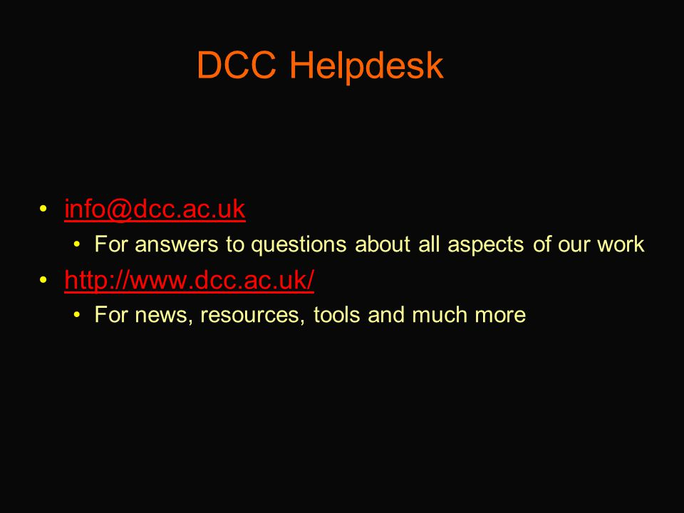 DCC Helpdesk info@dcc.ac.uk For answers to questions about all aspects of our work http://www.dcc.ac.uk/ For news, resources, tools and much more