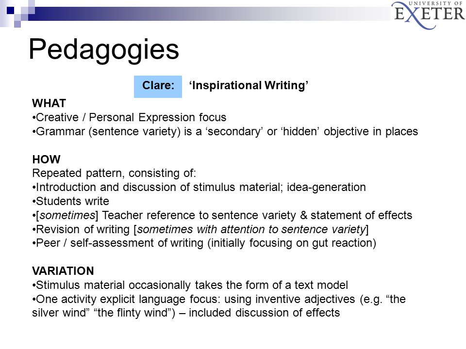 Pedagogies Clare:'Inspirational Writing' WHAT Creative / Personal Expression focus Grammar (sentence variety) is a 'secondary' or 'hidden' objective in places HOW Repeated pattern, consisting of: Introduction and discussion of stimulus material; idea-generation Students write [sometimes] Teacher reference to sentence variety & statement of effects Revision of writing [sometimes with attention to sentence variety] Peer / self-assessment of writing (initially focusing on gut reaction) VARIATION Stimulus material occasionally takes the form of a text model One activity explicit language focus: using inventive adjectives (e.g.