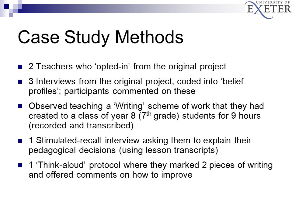 Case Study Methods 2 Teachers who 'opted-in' from the original project 3 Interviews from the original project, coded into 'belief profiles'; participants commented on these Observed teaching a 'Writing' scheme of work that they had created to a class of year 8 (7 th grade) students for 9 hours (recorded and transcribed) 1 Stimulated-recall interview asking them to explain their pedagogical decisions (using lesson transcripts) 1 'Think-aloud' protocol where they marked 2 pieces of writing and offered comments on how to improve