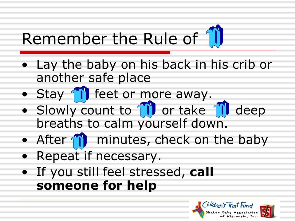 Remember the Rule of Lay the baby on his back in his crib or another safe place Stay feet or more away. Slowly count to or take deep breaths to calm y