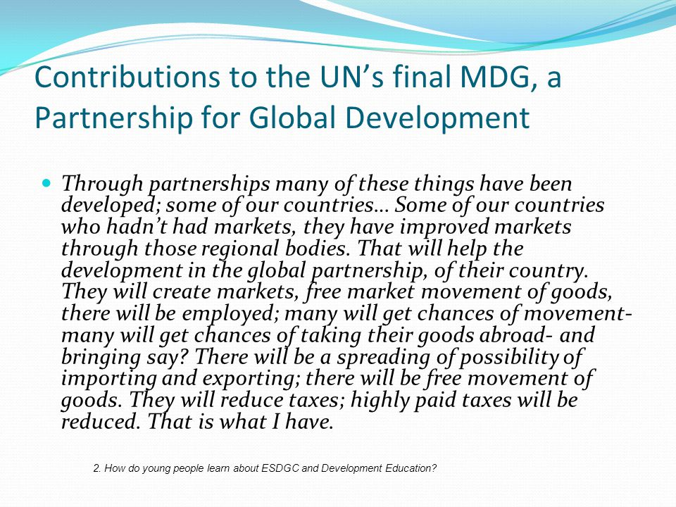 Contributions to the UN's final MDG, a Partnership for Global Development Through partnerships many of these things have been developed; some of our countries… Some of our countries who hadn't had markets, they have improved markets through those regional bodies.