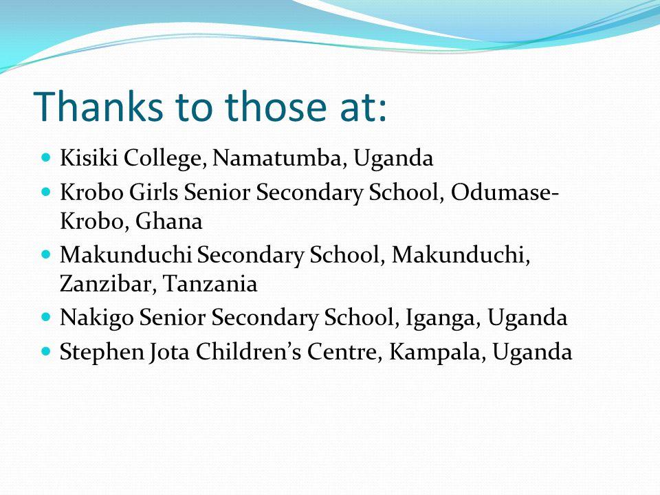 Thanks to those at: Kisiki College, Namatumba, Uganda Krobo Girls Senior Secondary School, Odumase- Krobo, Ghana Makunduchi Secondary School, Makunduchi, Zanzibar, Tanzania Nakigo Senior Secondary School, Iganga, Uganda Stephen Jota Children's Centre, Kampala, Uganda