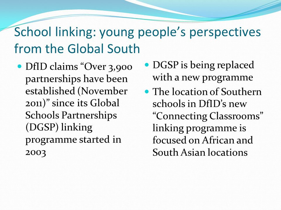 School linking: young people's perspectives from the Global South DfID claims Over 3,900 partnerships have been established (November 2011) since its Global Schools Partnerships (DGSP) linking programme started in 2003 DGSP is being replaced with a new programme The location of Southern schools in DfID's new Connecting Classrooms linking programme is focused on African and South Asian locations
