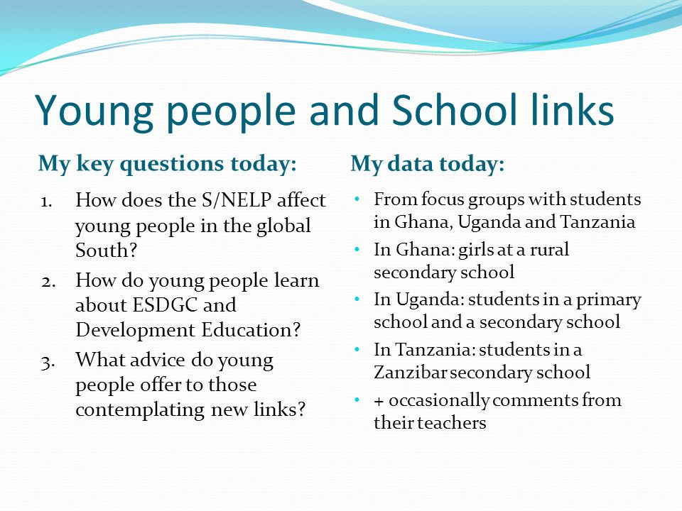 Young people and School links My key questions today: My data today: 1.How does the S/NELP affect young people in the global South.