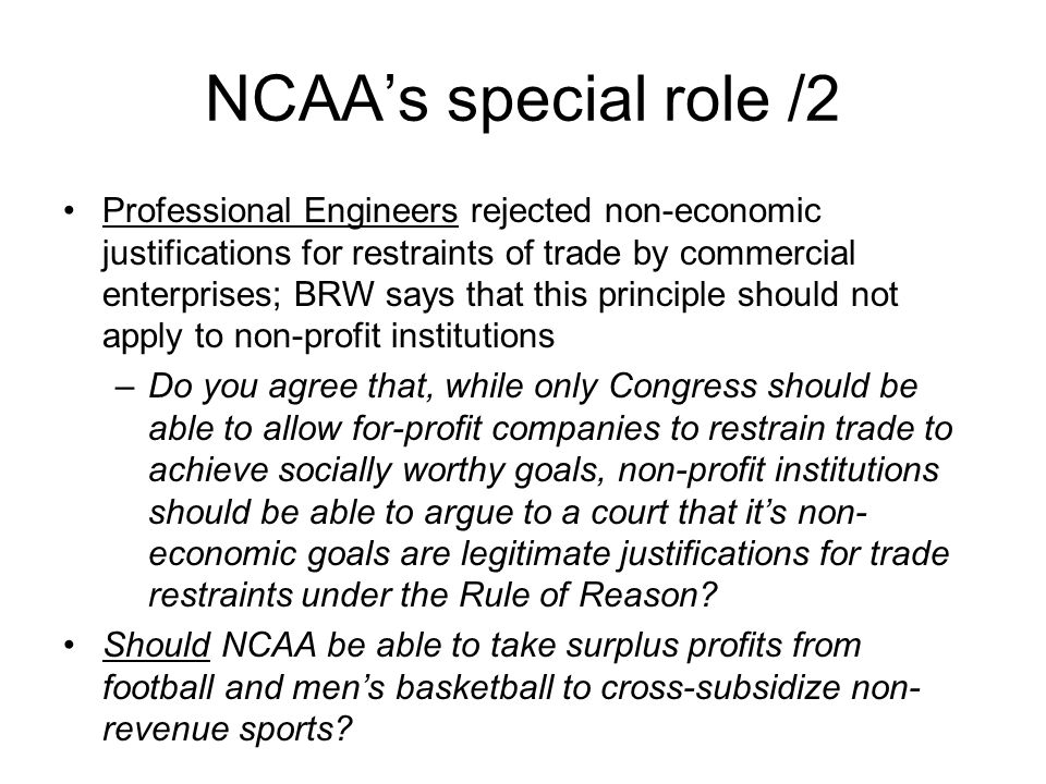 NCAA's special role /2 Professional Engineers rejected non-economic justifications for restraints of trade by commercial enterprises; BRW says that this principle should not apply to non-profit institutions –Do you agree that, while only Congress should be able to allow for-profit companies to restrain trade to achieve socially worthy goals, non-profit institutions should be able to argue to a court that it's non- economic goals are legitimate justifications for trade restraints under the Rule of Reason.