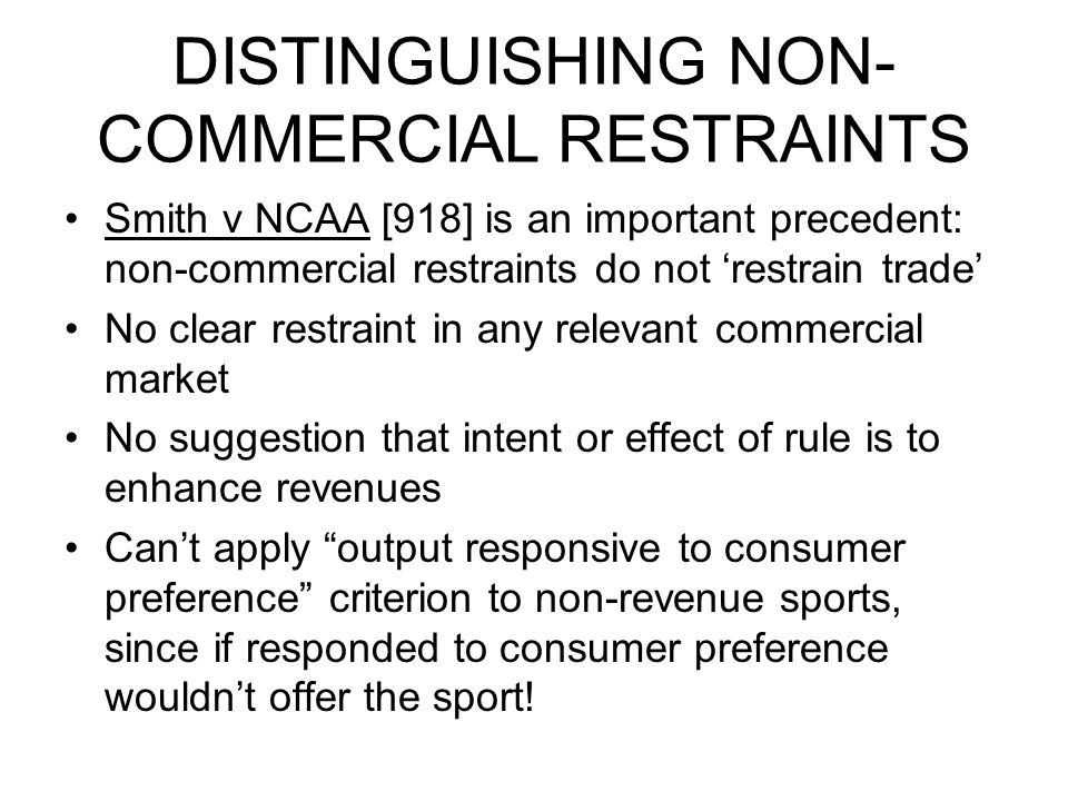 DISTINGUISHING NON- COMMERCIAL RESTRAINTS Smith v NCAA [918] is an important precedent: non-commercial restraints do not 'restrain trade' No clear restraint in any relevant commercial market No suggestion that intent or effect of rule is to enhance revenues Can't apply output responsive to consumer preference criterion to non-revenue sports, since if responded to consumer preference wouldn't offer the sport!