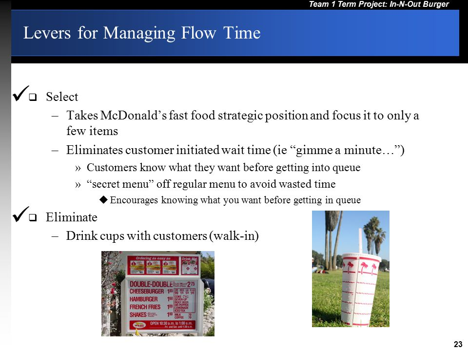23 Team 1 Term Project: In-N-Out Burger Levers for Managing Flow Time  Select –Takes McDonald's fast food strategic position and focus it to only a f
