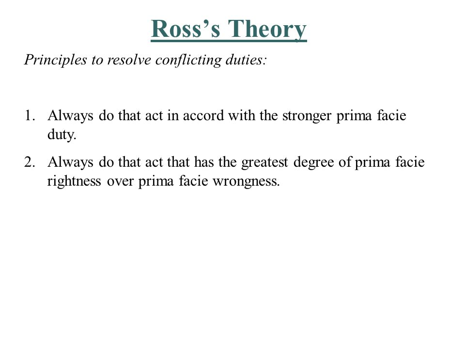 Ross's Theory Principles to resolve conflicting duties: 1.Always do that act in accord with the stronger prima facie duty.