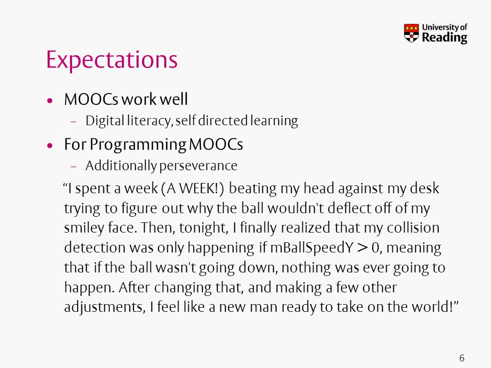 Expectations MOOCs work well – Digital literacy, self directed learning For Programming MOOCs – Additionally perseverance I spent a week (A WEEK!) beating my head against my desk trying to figure out why the ball wouldn t deflect off of my smiley face.