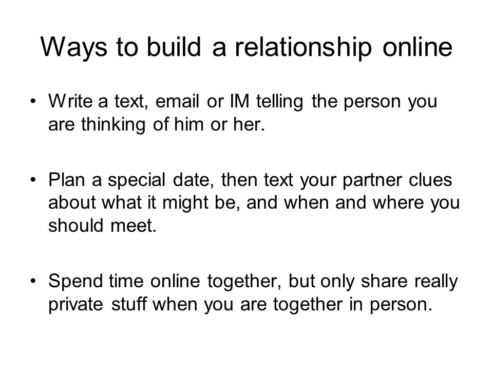 Ways to build a relationship online Write a text, email or IM telling the person you are thinking of him or her. Plan a special date, then text your p