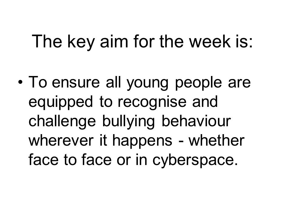 The key aim for the week is: To ensure all young people are equipped to recognise and challenge bullying behaviour wherever it happens - whether face
