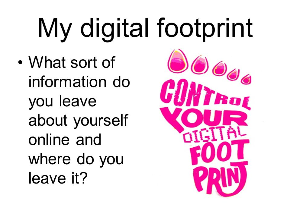 My digital footprint What sort of information do you leave about yourself online and where do you leave it?